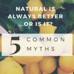Natural is Always Better–Or Is It? 5 Common Myths